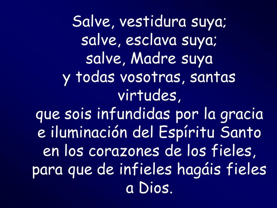 Salve, vestidura suya; salve, esclava suya; salve, Madre suya y todas vosotras, santas virtudes, que sois infundidas por la gracia e iluminación del E