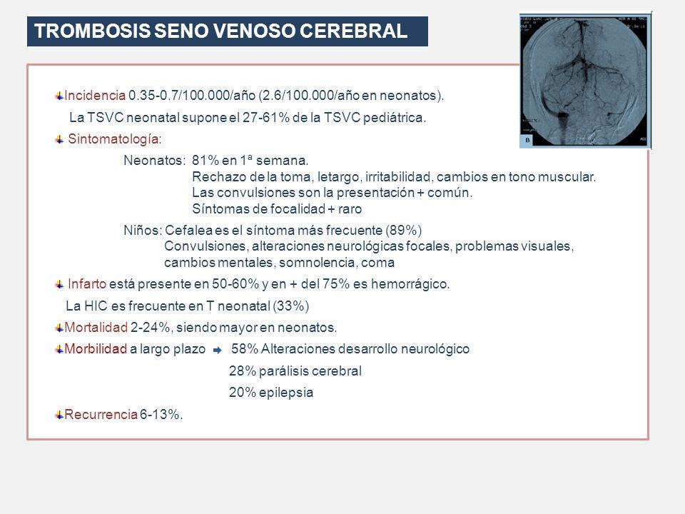 TROMBOSIS SENO VENOSO CEREBRAL Incidencia 0.35-0.7/100.000/año (2.6/100.000/año en neonatos). La TSVC neonatal supone el 27-61% de la TSVC pediátrica.