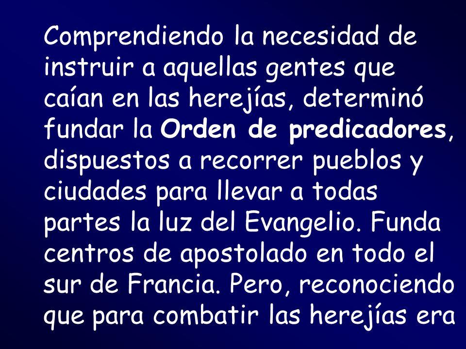 Comprendiendo la necesidad de instruir a aquellas gentes que caían en las herejías, determinó fundar la Orden de predicadores, dispuestos a recorrer p