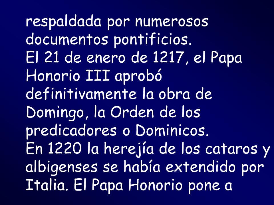 respaldada por numerosos documentos pontificios. El 21 de enero de 1217, el Papa Honorio III aprobó definitivamente la obra de Domingo, la Orden de lo