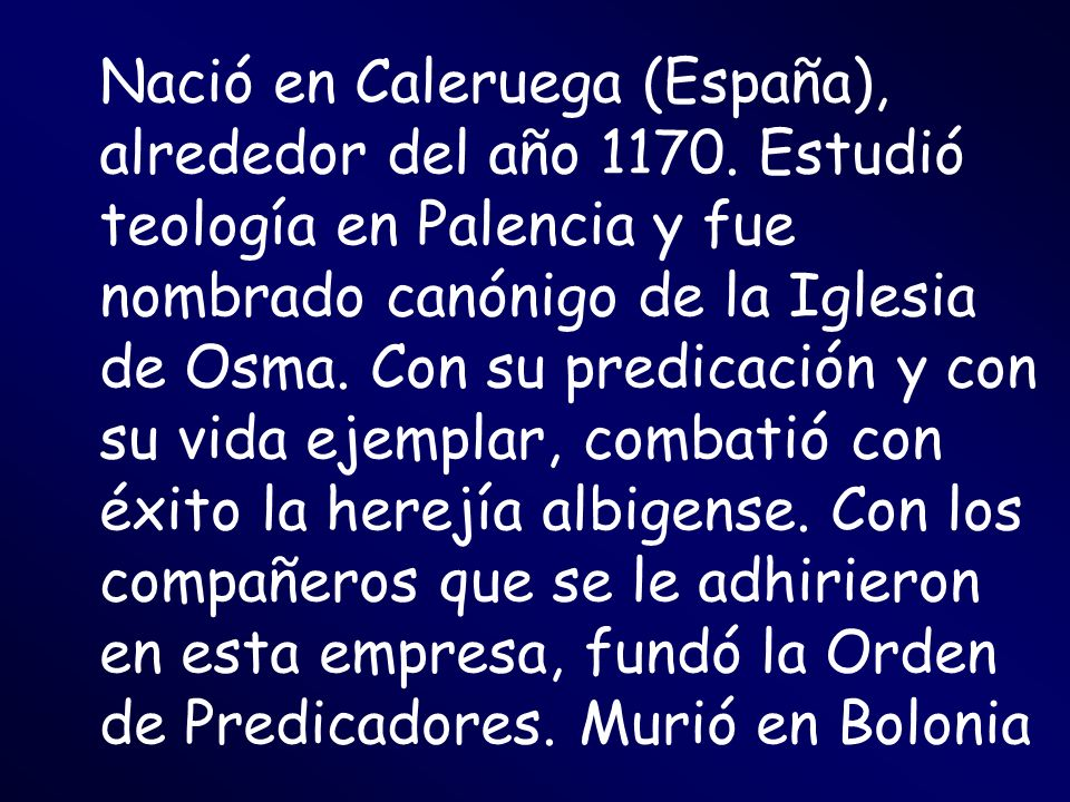 Nació en Caleruega (España), alrededor del año 1170. Estudió teología en Palencia y fue nombrado canónigo de la Iglesia de Osma. Con su predicación y