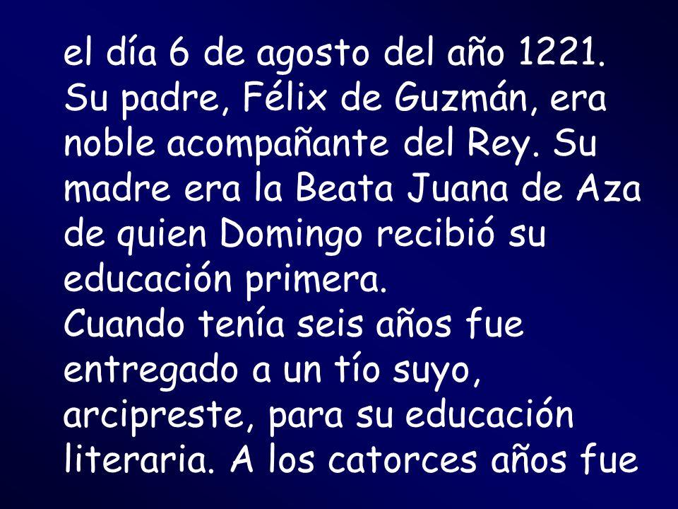el día 6 de agosto del año 1221. Su padre, Félix de Guzmán, era noble acompañante del Rey. Su madre era la Beata Juana de Aza de quien Domingo recibió