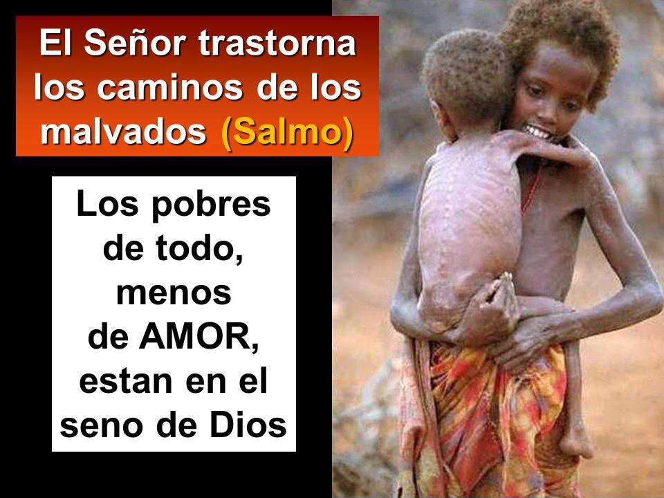 Los pobres de todo, menos de AMOR, estan en el seno de Dios El Señor trastorna los caminos de los malvados (Salmo)