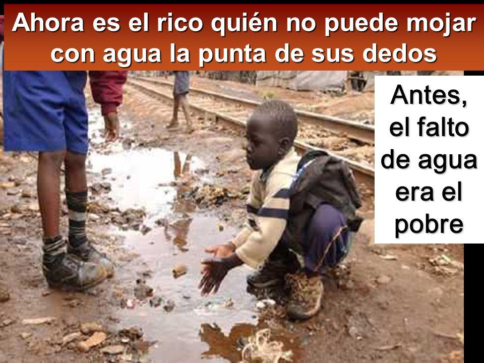 Ahora es el rico quién no puede mojar con agua la punta de sus dedos Antes, el falto de agua era el pobre