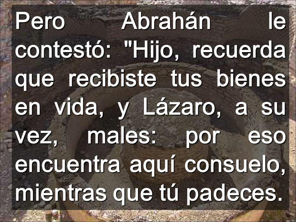 Pero Abrahán le contestó: Hijo, recuerda que recibiste tus bienes en vida, y Lázaro, a su vez, males: por eso encuentra aquí consuelo, mientras que tú padeces.