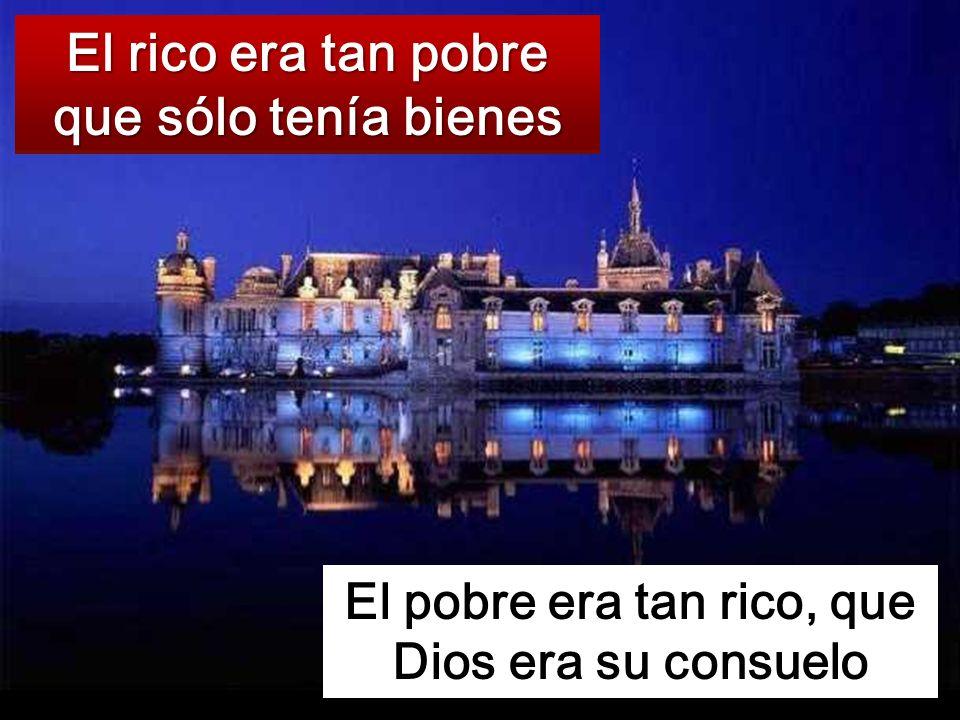 El rico era tan pobre que sólo tenía bienes El pobre era tan rico, que Dios era su consuelo
