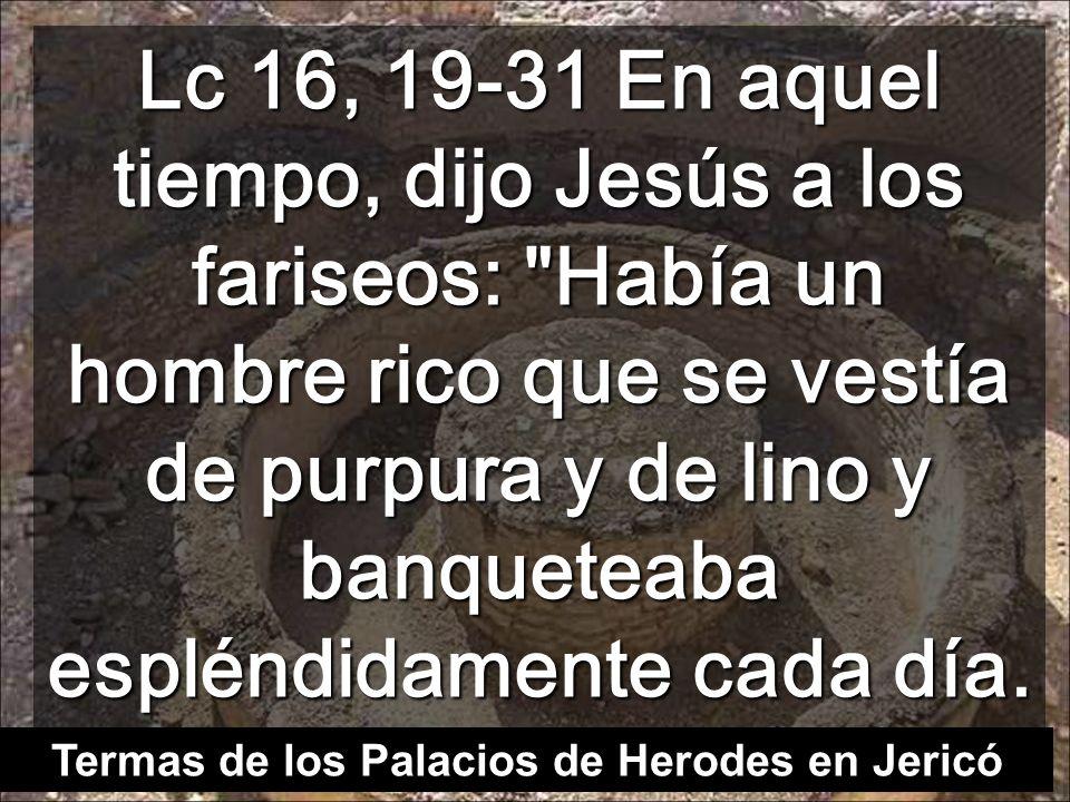 Lc 16, 19-31 En aquel tiempo, dijo Jesús a los fariseos: Había un hombre rico que se vestía de purpura y de lino y banqueteaba espléndidamente cada día.
