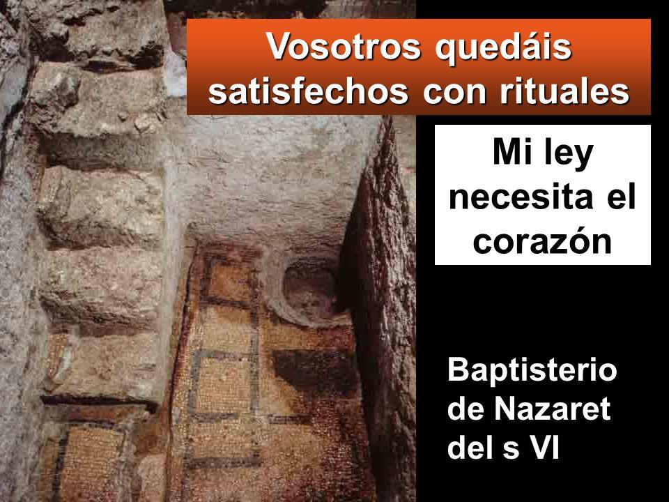 Mi ley necesita el corazón Vosotros quedáis satisfechos con rituales Baptisterio de Nazaret del s VI