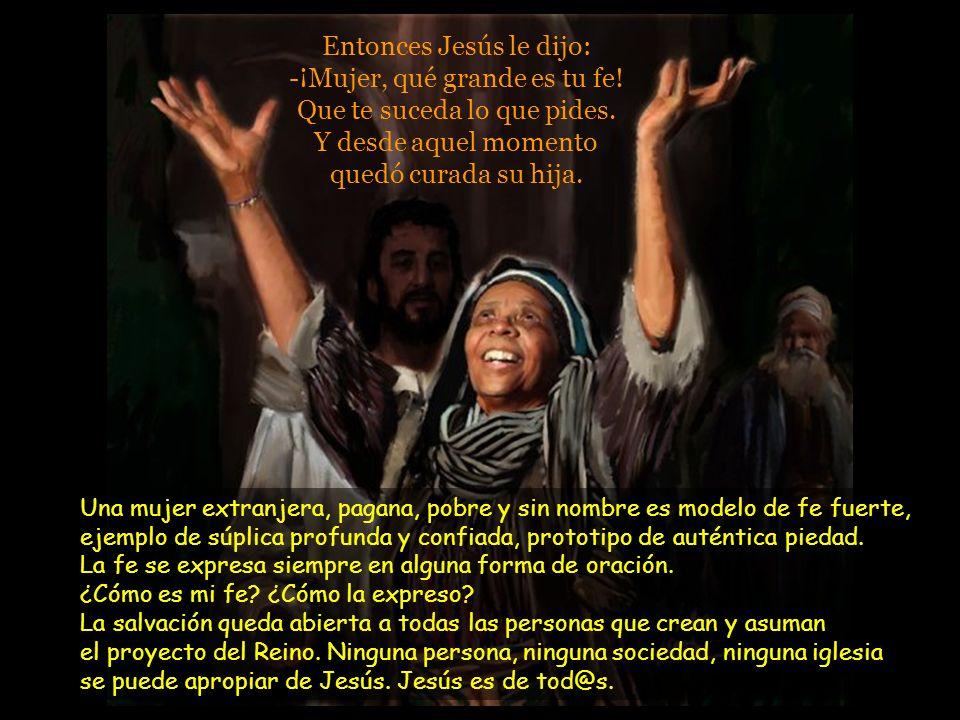 Entonces Jesús le dijo: -¡Mujer, qué grande es tu fe.
