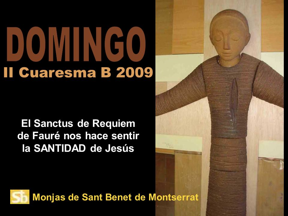 Monjas de Sant Benet de Montserrat El Sanctus de Requiem de Fauré nos hace sentir la SANTIDAD de Jesús II Cuaresma B 2009