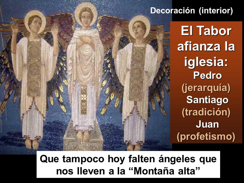Decoración (interior) Que tampoco hoy falten ángeles que nos lleven a la Montaña alta El Tabor afianza la iglesia: Pedro (jerarquía) Santiago (tradición) Juan (profetismo)