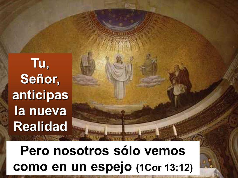 Tu, Señor, anticipas la nueva Realidad Pero nosotros sólo vemos como en un espejo (1Cor 13:12)