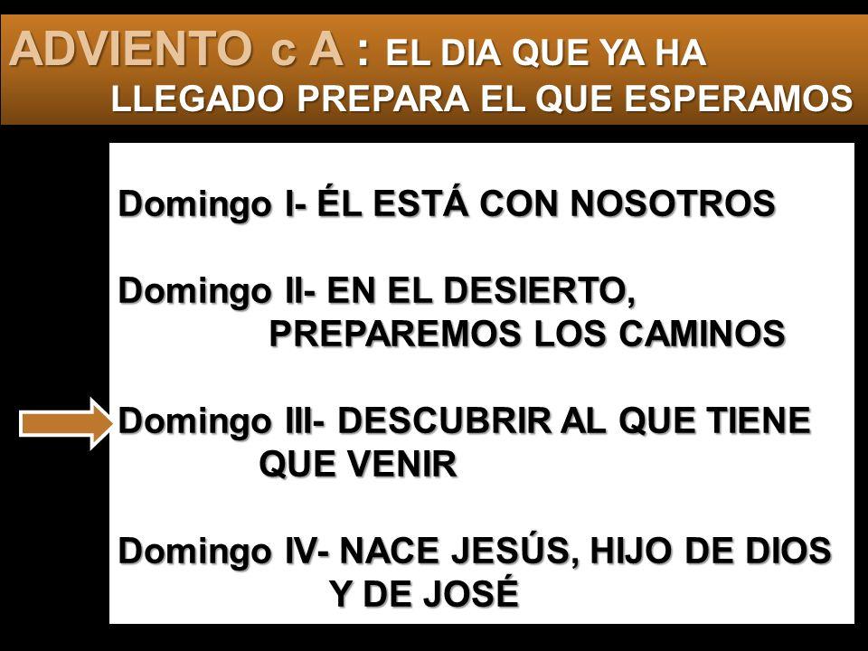 Domingo I- ÉL ESTÁ CON NOSOTROS Domingo II- EN EL DESIERTO, PREPAREMOS LOS CAMINOS Domingo III- DESCUBRIR AL QUE TIENE QUE VENIR Domingo IV- NACE JESÚS, HIJO DE DIOS Y DE JOSÉ ADVIENTO c A : EL DIA QUE YA HA LLEGADO PREPARA EL QUE ESPERAMOS