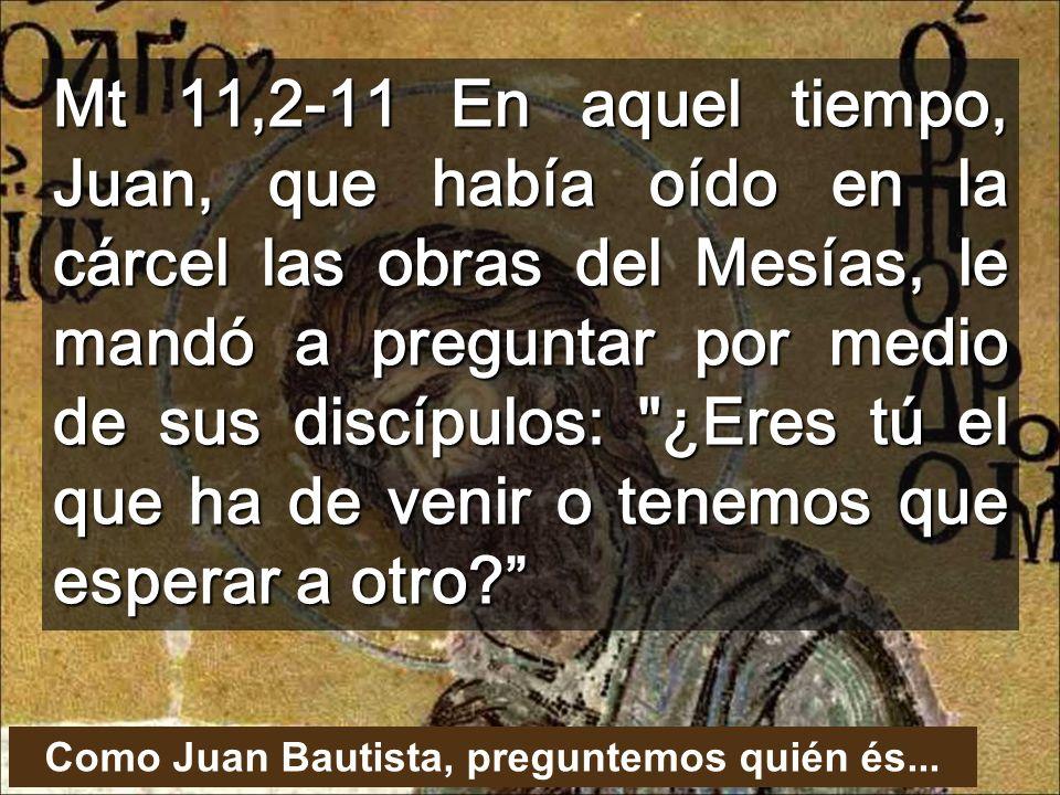 Mt 11,2-11 En aquel tiempo, Juan, que había oído en la cárcel las obras del Mesías, le mandó a preguntar por medio de sus discípulos: ¿Eres tú el que ha de venir o tenemos que esperar a otro.