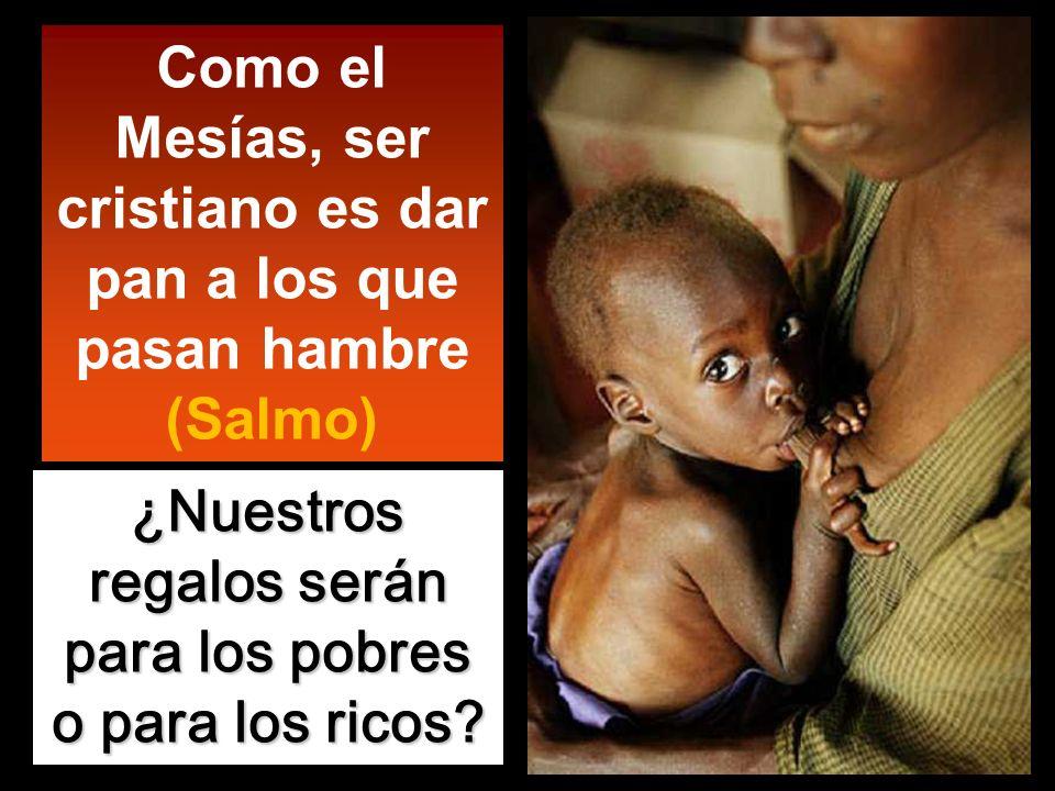 Como el Mesías, ser cristiano es dar pan a los que pasan hambre (Salmo) ¿Nuestros regalos serán para los pobres o para los ricos?