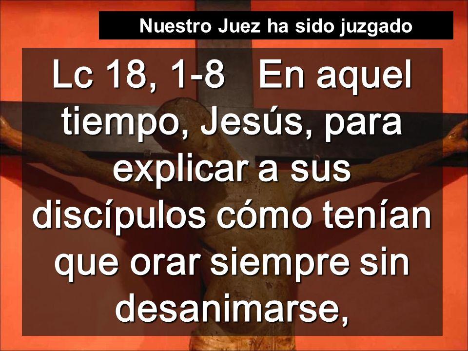 Lc 18, 1-8 En aquel tiempo, Jesús, para explicar a sus discípulos cómo tenían que orar siempre sin desanimarse, Nuestro Juez ha sido juzgado