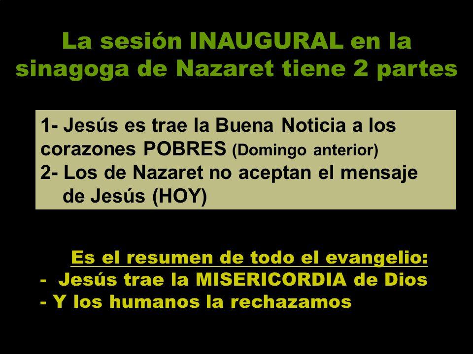 La sesión INAUGURAL en la sinagoga de Nazaret tiene 2 partes Es el resumen de todo el evangelio: - Jesús trae la MISERICORDIA de Dios - Y los humanos la rechazamos 1- Jesús es trae la Buena Noticia a los corazones POBRES (Domingo anterior) 2- Los de Nazaret no aceptan el mensaje de Jesús (HOY)