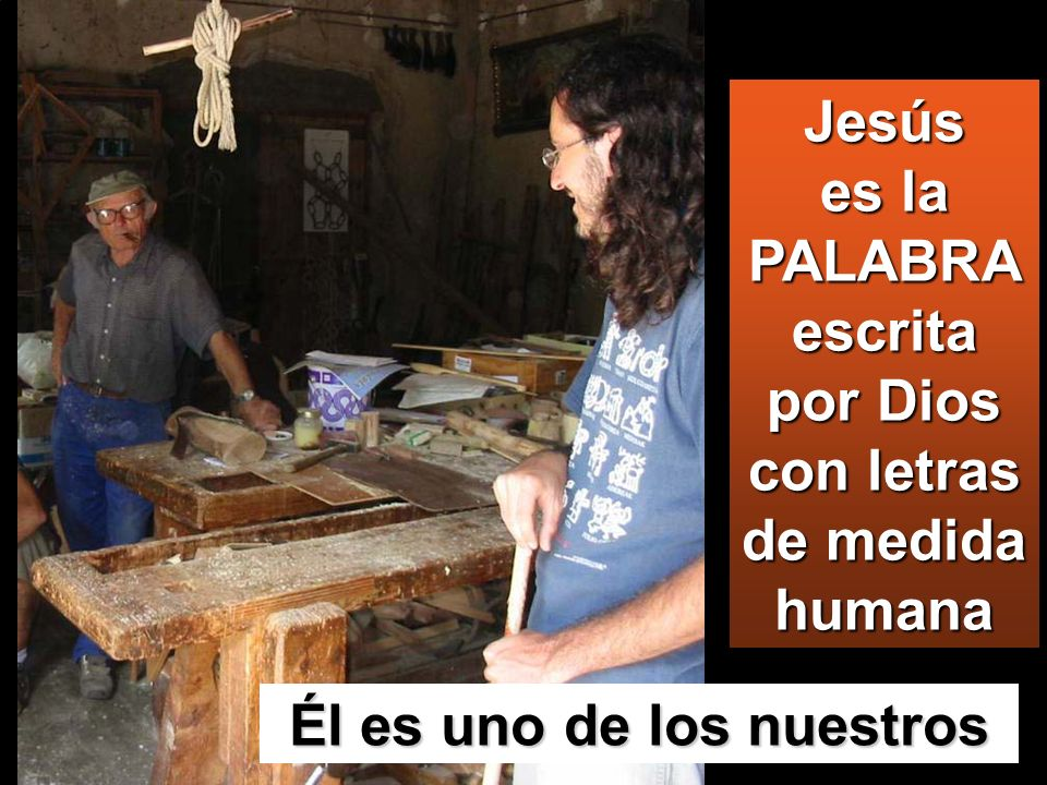 Él es uno de los nuestros Jesús es la PALABRA escrita por Dios con letras de medida humana