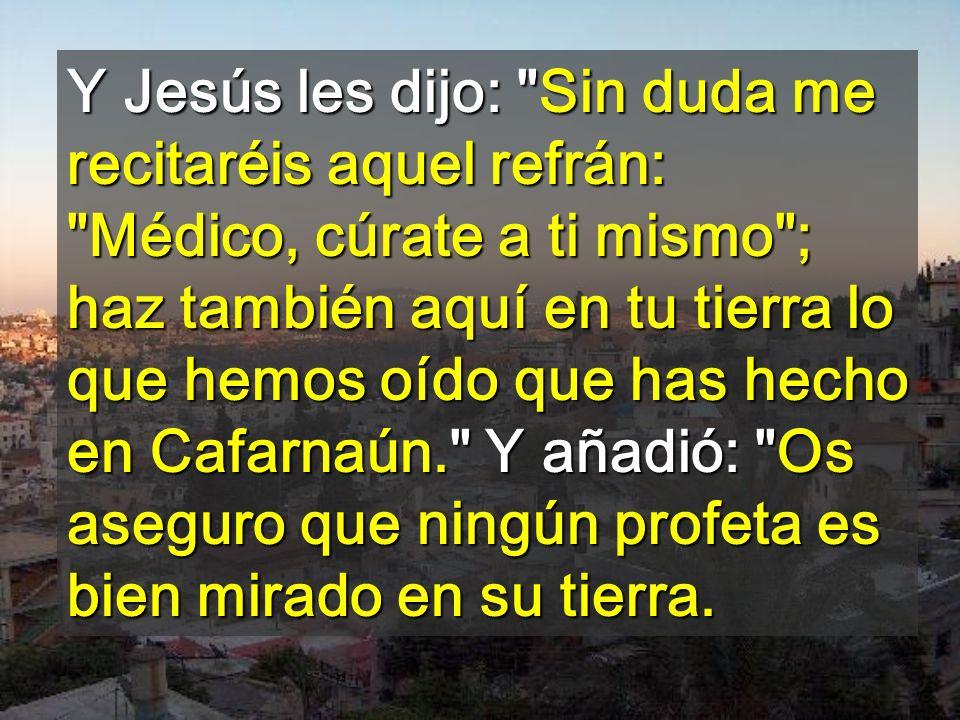Y Jesús les dijo: Sin duda me recitaréis aquel refrán: Médico, cúrate a ti mismo ; haz también aquí en tu tierra lo que hemos oído que has hecho en Cafarnaún. Y añadió: Os aseguro que ningún profeta es bien mirado en su tierra.