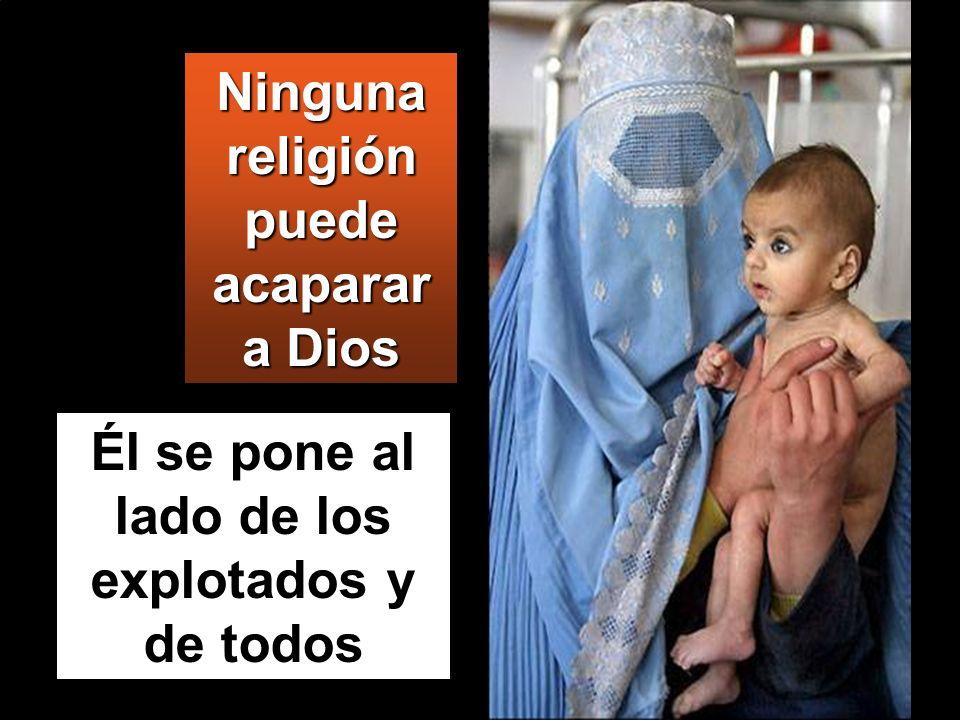 Él se pone al lado de los explotados y de todos Ninguna religión puede acaparar a Dios