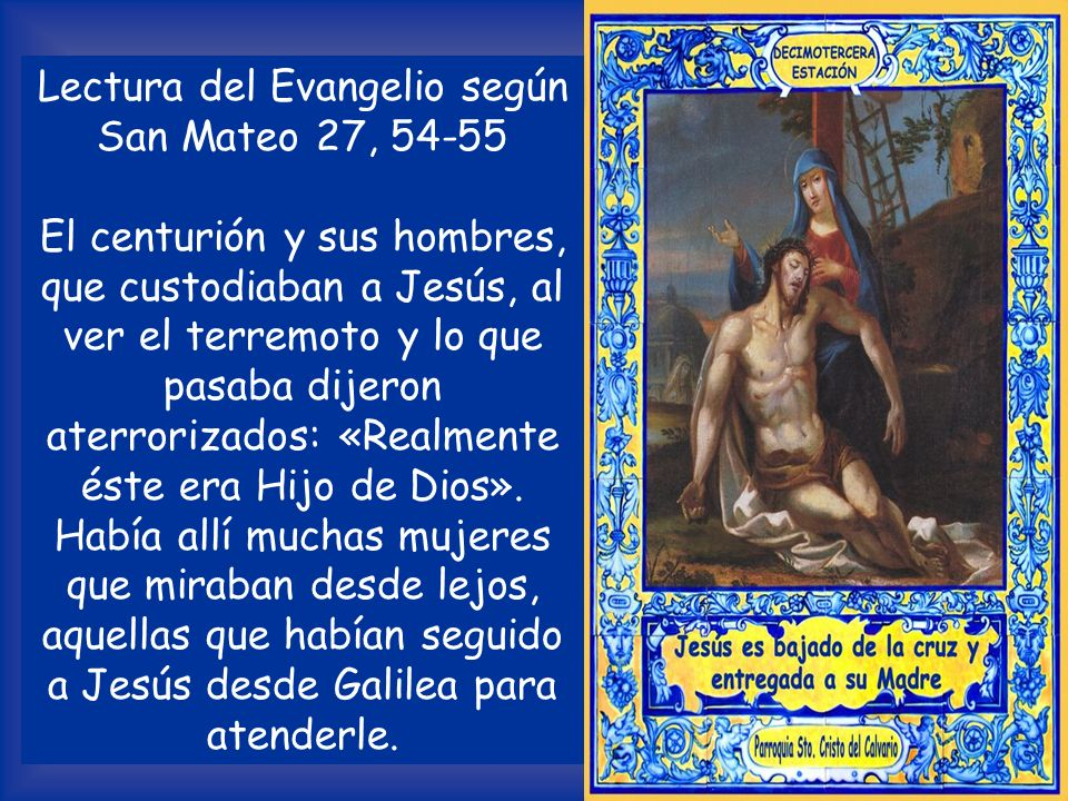 DECIMOTERCERA ESTACIÓN Jesús es bajado de la cruz y entregado a su Madre V /.Te adoramos, Cristo, y te bendecimos. R /. Porque con tu santa cruz redim