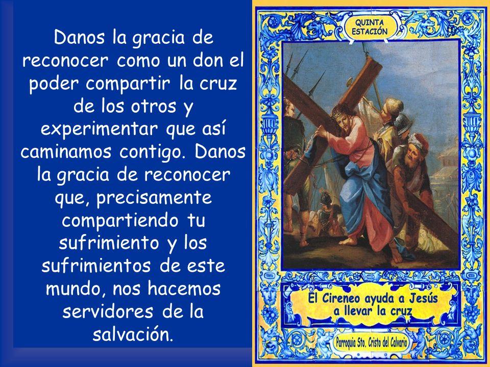 ORACIÓN Señor, a Simón de Cirene le has abierto los ojos y el corazón, dándole, al compartir la cruz, la gracia de la fe. Ayúdanos a socorrer a nuestr