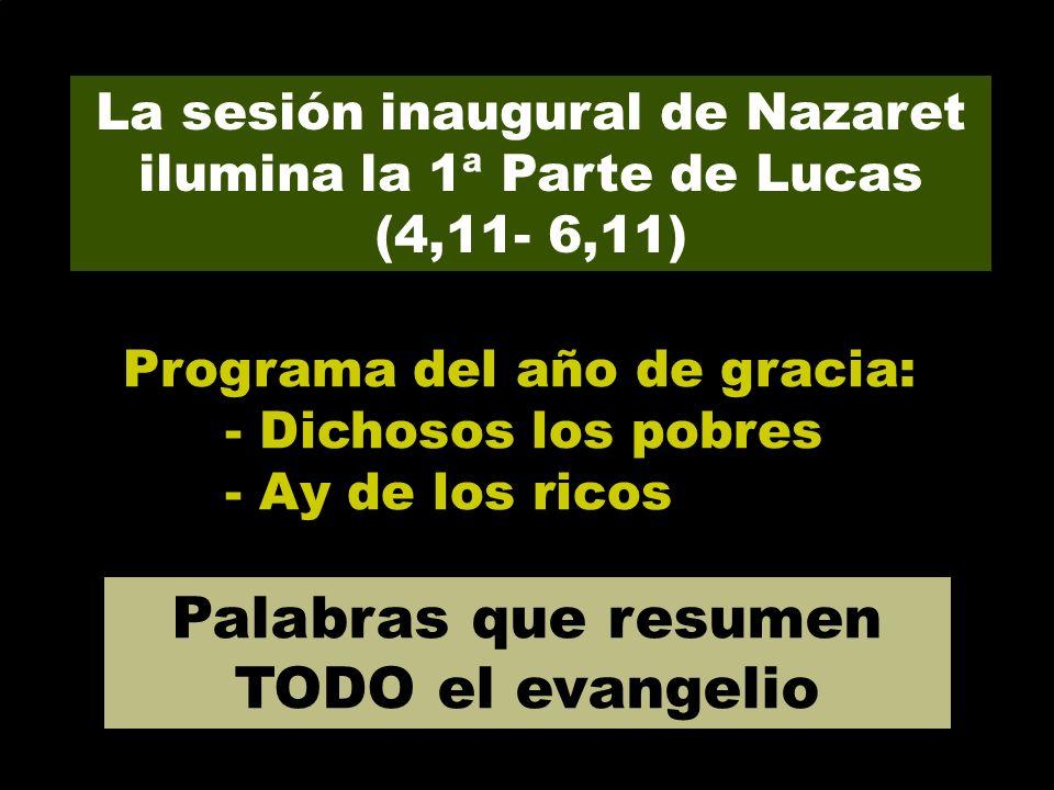 La sesión inaugural de Nazaret ilumina la 1ª Parte de Lucas (4,11- 6,11) Programa del año de gracia: - Dichosos los pobres - Ay de los ricos Palabras que resumen TODO el evangelio