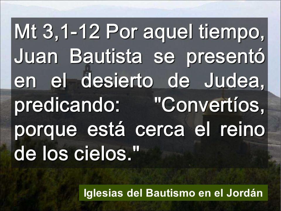 Mt 3,1-12 Por aquel tiempo, Juan Bautista se presentó en el desierto de Judea, predicando: Convertíos, porque está cerca el reino de los cielos. Iglesias del Bautismo en el Jordán