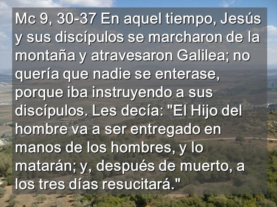 Mc 9, 30-37 En aquel tiempo, Jesús y sus discípulos se marcharon de la montaña y atravesaron Galilea; no quería que nadie se enterase, porque iba instruyendo a sus discípulos.
