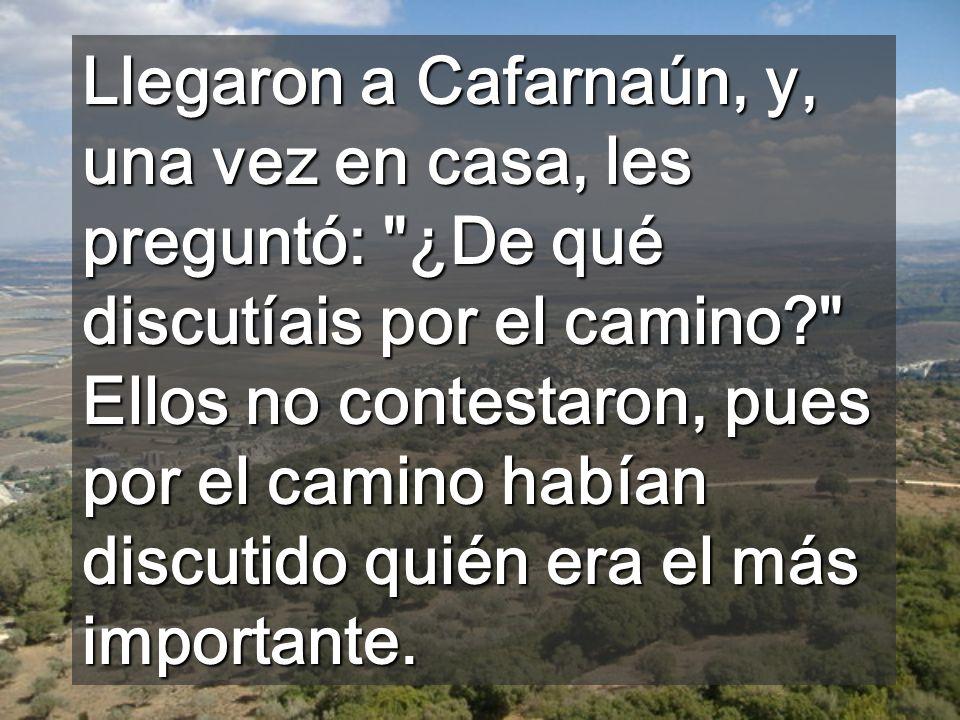 Llegaron a Cafarnaún, y, una vez en casa, les preguntó: ¿De qué discutíais por el camino? Ellos no contestaron, pues por el camino habían discutido quién era el más importante.
