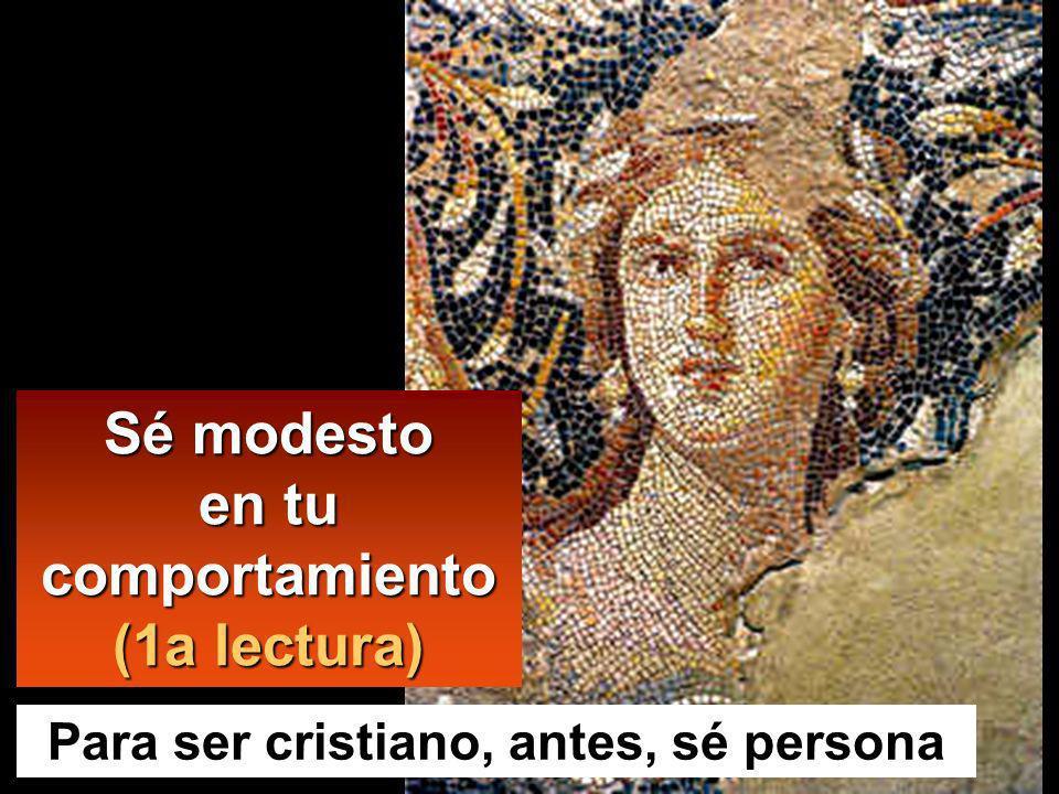 Sé modesto en tu comportamiento (1a lectura) Para ser cristiano, antes, sé persona