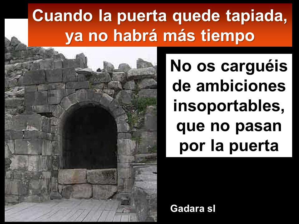 Cuando la puerta quede tapiada, ya no habrá más tiempo No os carguéis de ambiciones insoportables, que no pasan por la puerta Gadara sI