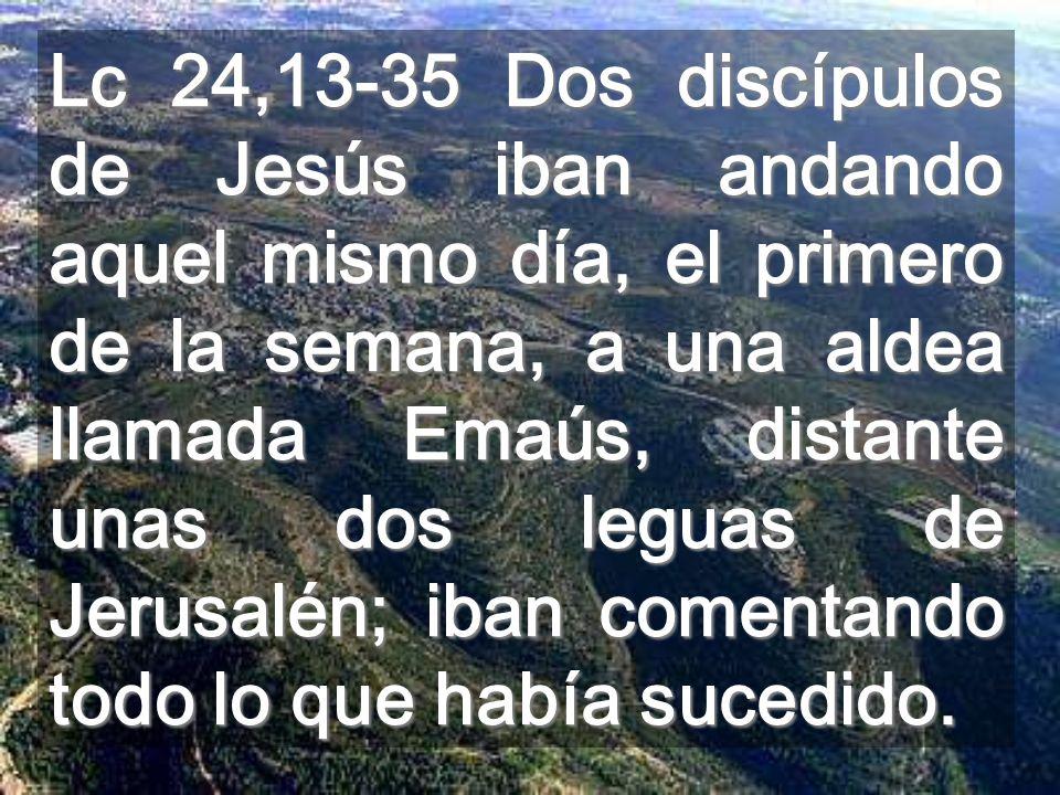Lc 24,13-35 Dos discípulos de Jesús iban andando aquel mismo día, el primero de la semana, a una aldea llamada Emaús, distante unas dos leguas de Jerusalén; iban comentando todo lo que había sucedido.