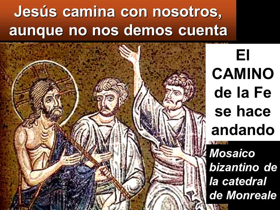 Jesús camina con nosotros, aunque no nos demos cuenta Mosaico bizantino de la catedral de Monreale El CAMINO de la Fe se hace andando
