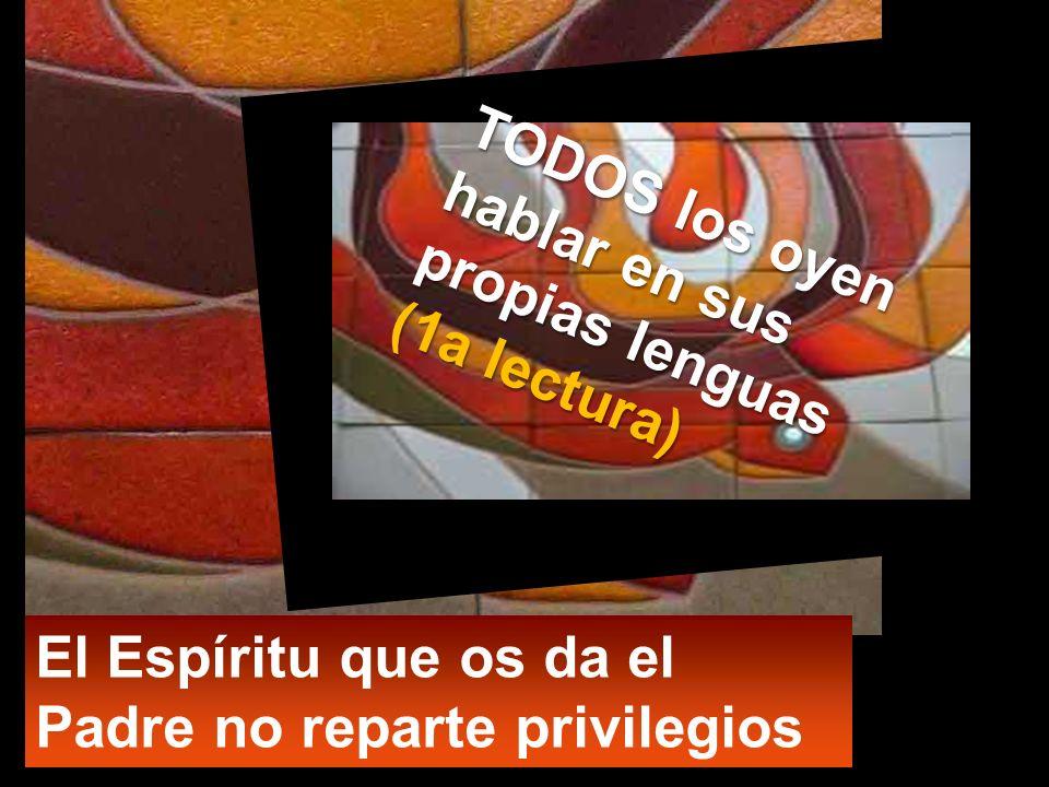 TODOS los oyen hablar en sus propias lenguas (1a lectura) El Espíritu que os da el Padre no reparte privilegios