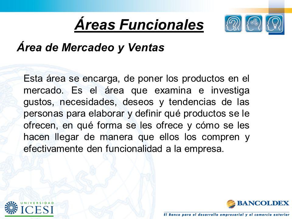 Áreas Funcionales Área de Mercadeo y Ventas Esta área se encarga, de poner los productos en el mercado. Es el área que examina e investiga gustos, nec