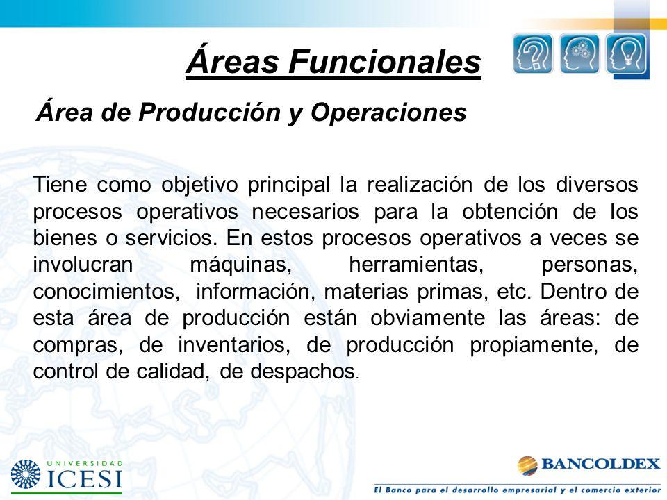 Áreas Funcionales Área de Producción y Operaciones Tiene como objetivo principal la realización de los diversos procesos operativos necesarios para la