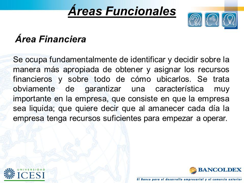 Áreas Funcionales Área Financiera Se ocupa fundamentalmente de identificar y decidir sobre la manera más apropiada de obtener y asignar los recursos f