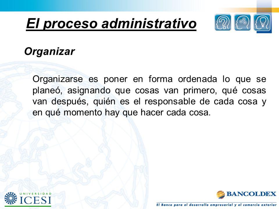 El proceso administrativo Organizar Organizarse es poner en forma ordenada lo que se planeó, asignando que cosas van primero, qué cosas van después, q