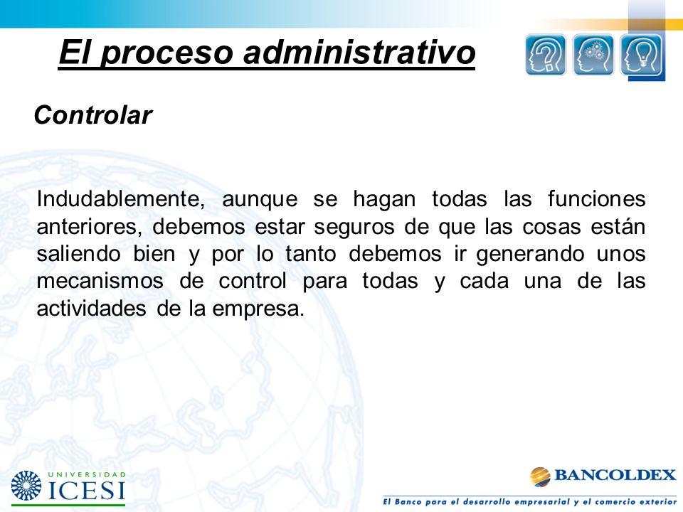 El proceso administrativo Controlar Indudablemente, aunque se hagan todas las funciones anteriores, debemos estar seguros de que las cosas están salie