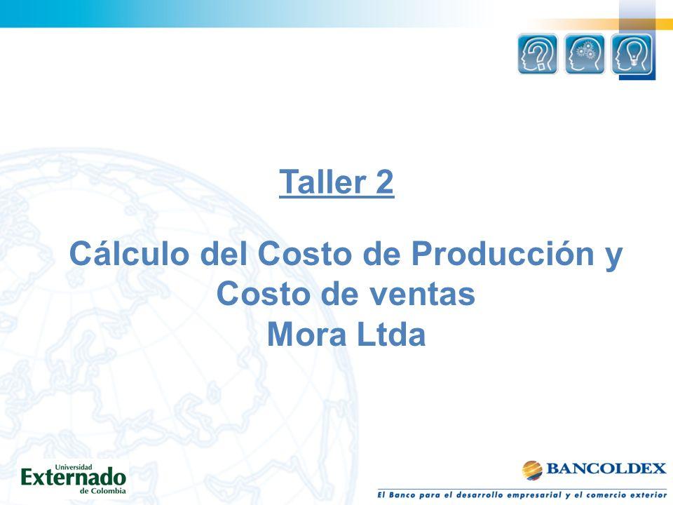 Taller 2 Cálculo del Costo de Producción y Costo de ventas Mora Ltda