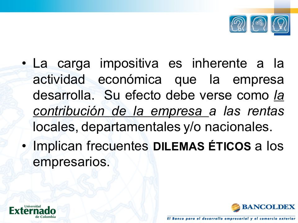 La carga impositiva es inherente a la actividad económica que la empresa desarrolla. Su efecto debe verse como la contribución de la empresa a las ren
