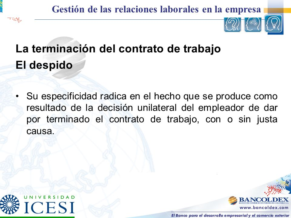 La terminación del contrato de trabajo El despido Su especificidad radica en el hecho que se produce como resultado de la decisión unilateral del empl