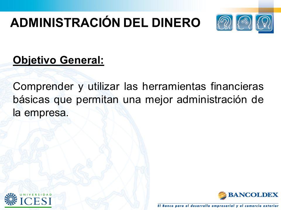 ADMINISTRACIÓN DEL DINERO Objetivo General: Comprender y utilizar las herramientas financieras básicas que permitan una mejor administración de la emp