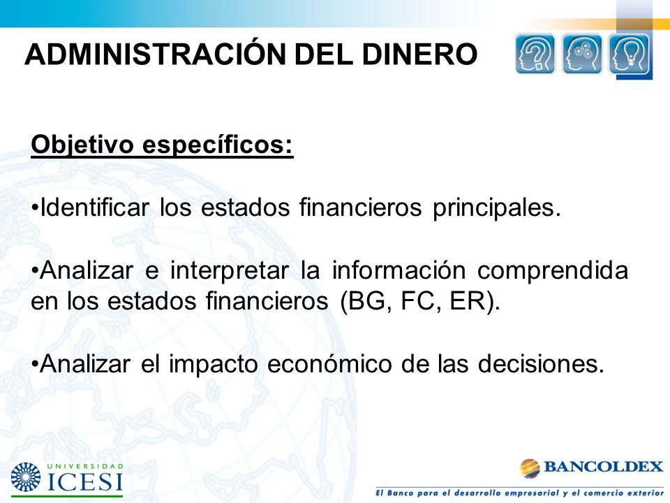 ADMINISTRACIÓN DEL DINERO Objetivo específicos: Identificar los estados financieros principales. Analizar e interpretar la información comprendida en