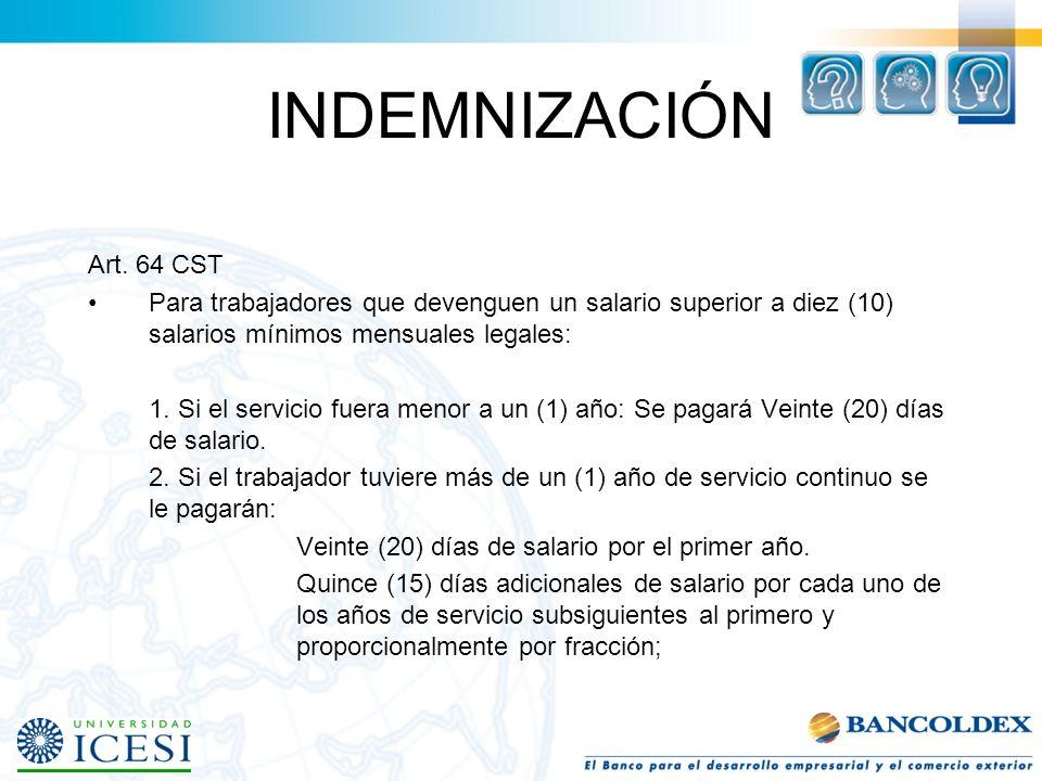 INDEMNIZACIÓN Art. 64 CST Para trabajadores que devenguen un salario inferior a diez (10) salarios mínimos mensuales legales: 1. Si el servicio fuera