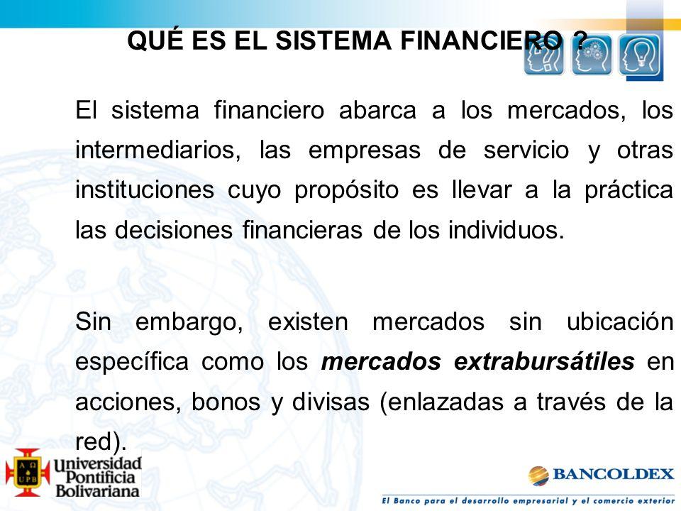 QUÉ ES EL SISTEMA FINANCIERO ? El sistema financiero abarca a los mercados, los intermediarios, las empresas de servicio y otras instituciones cuyo pr