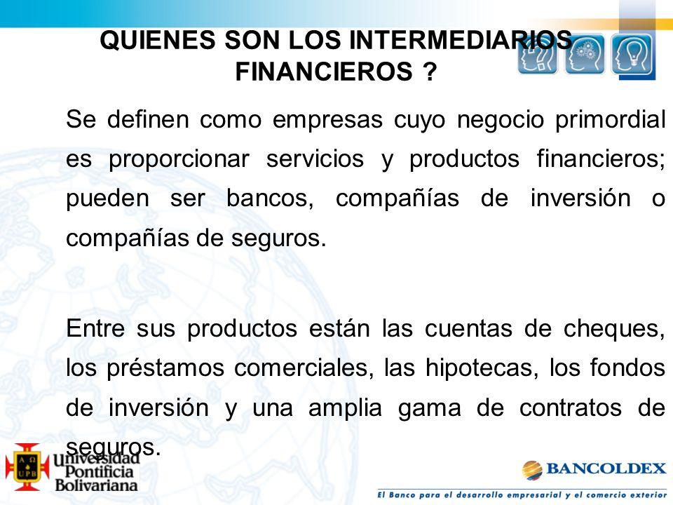 QUIENES SON LOS INTERMEDIARIOS FINANCIEROS ? Se definen como empresas cuyo negocio primordial es proporcionar servicios y productos financieros; puede