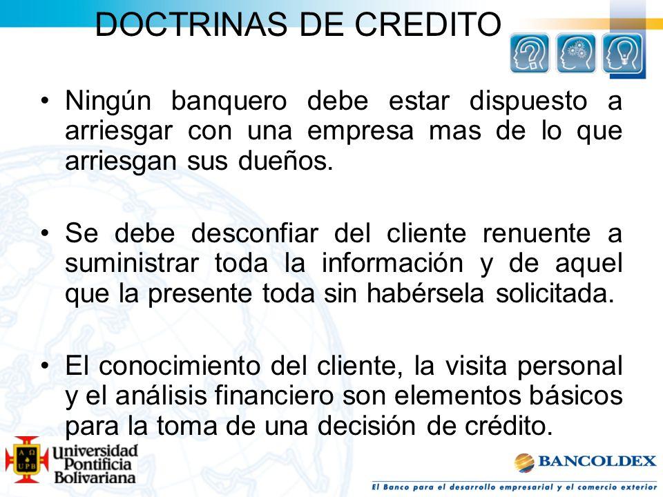 DOCTRINAS DE CREDITO Ningún banquero debe estar dispuesto a arriesgar con una empresa mas de lo que arriesgan sus dueños. Se debe desconfiar del clien