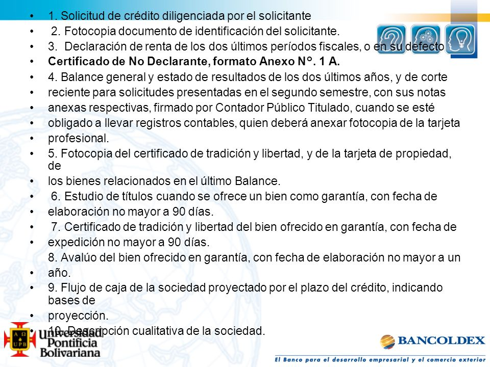 1. Solicitud de crédito diligenciada por el solicitante 2. Fotocopia documento de identificación del solicitante. 3. Declaración de renta de los dos ú